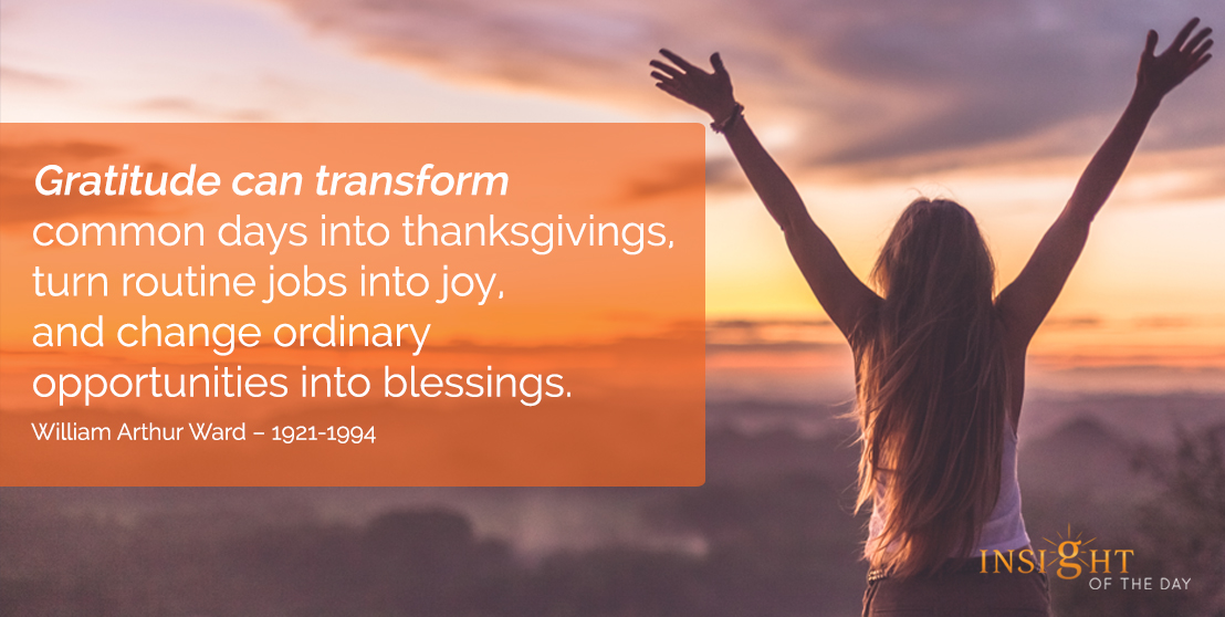 motivational quote: Gratitude can transform common days into thanksgivings, turn routine jobs into joy, and change ordinary opportunities into blessings.