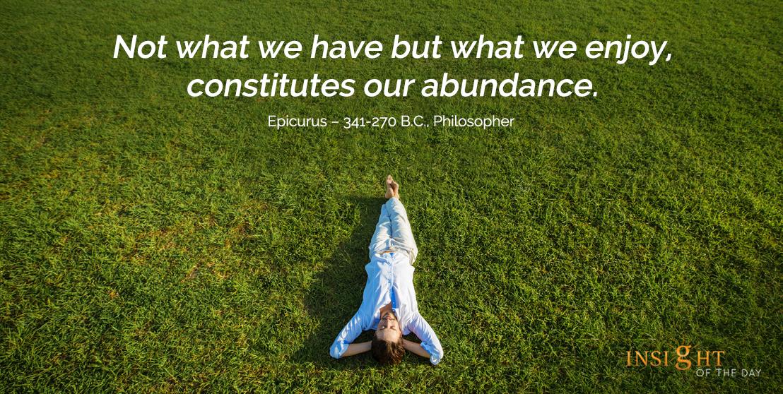 motivational quote: Not what we have but what we enjoy, constitutes our abundance. Epicurus – 341-270 B.C., Philosopher