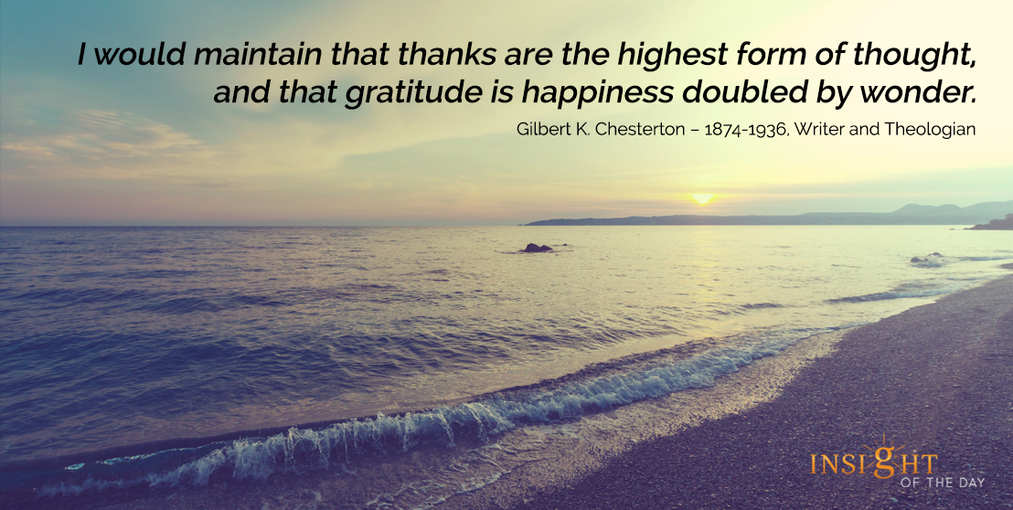 motivational quote: I would maintain that thanks are the highest form of thought, and that gratitude is happiness doubled by wonder.