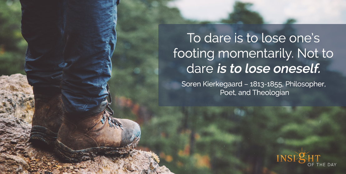 motivational quote: To dare is to lose one's footing momentarily. Not to dare is to lose oneself.