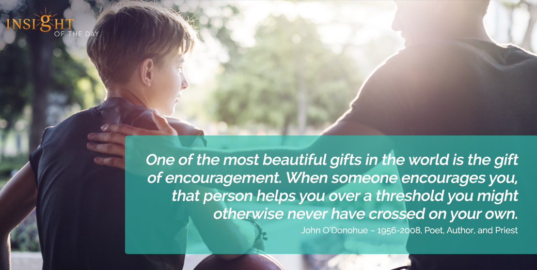 motivational quote: One of the most beautiful gifts in the world is the gift of encouragement. When someone encourages you, that person helps you over a threshold you might otherwise never have crossed on your own.