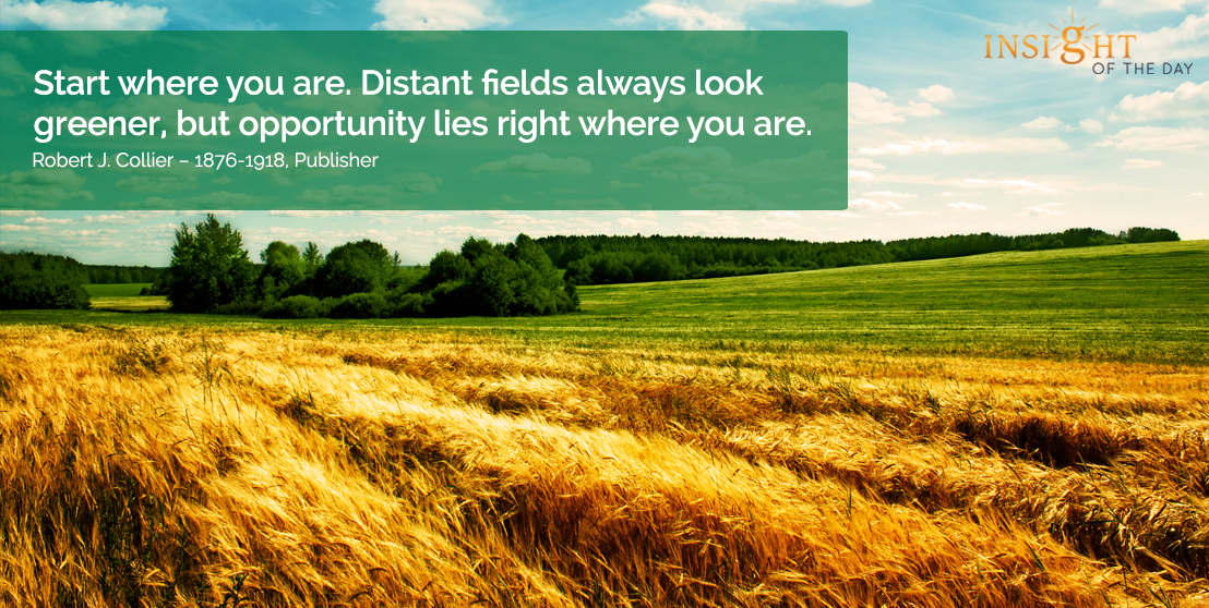 motivational quote: Start where you are. Distant fields always look greener, but opportunity lies right where you are.
