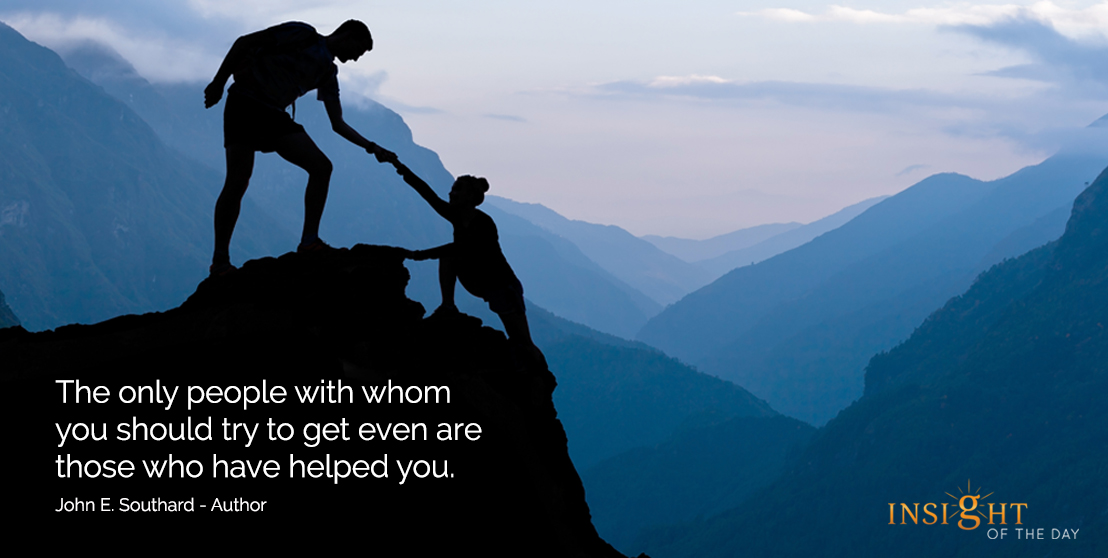 motivational quote: The only people with whom you should try to get even are those who have helped you.