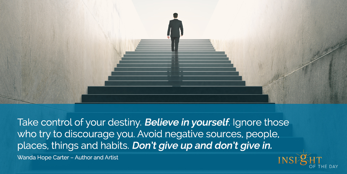 motivational quote: Take control of your destiny. Believe in yourself. Ignore those who try to discourage you. Avoid negative sources, people, places, things and habits. Don't give up and don't give in.