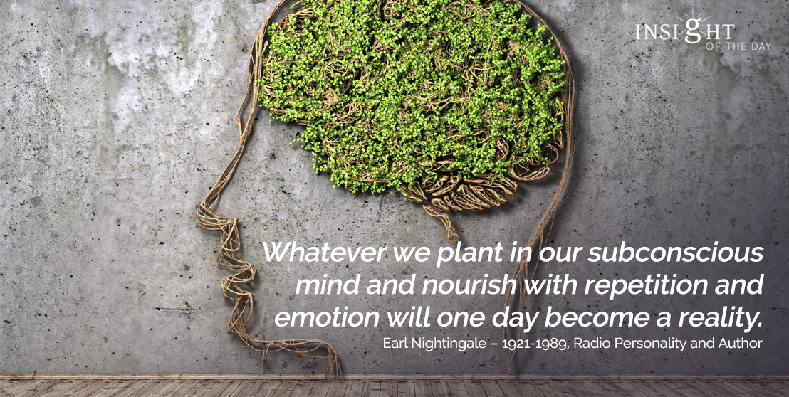 motivational quote: Whatever we plant in our subconscious mind and nourish with repetition and emotion will one day become a reality.