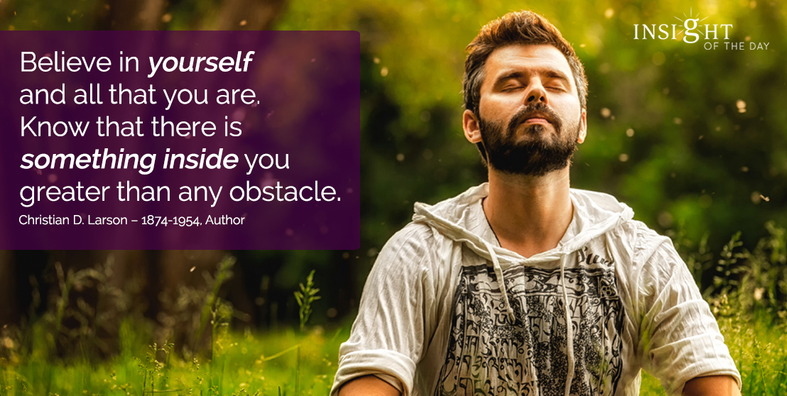 motivational quote: Believe in yourself and all that you are. Know that there is something inside you greater than any obstacle. Christian D. Larson – 1874-1954, Author