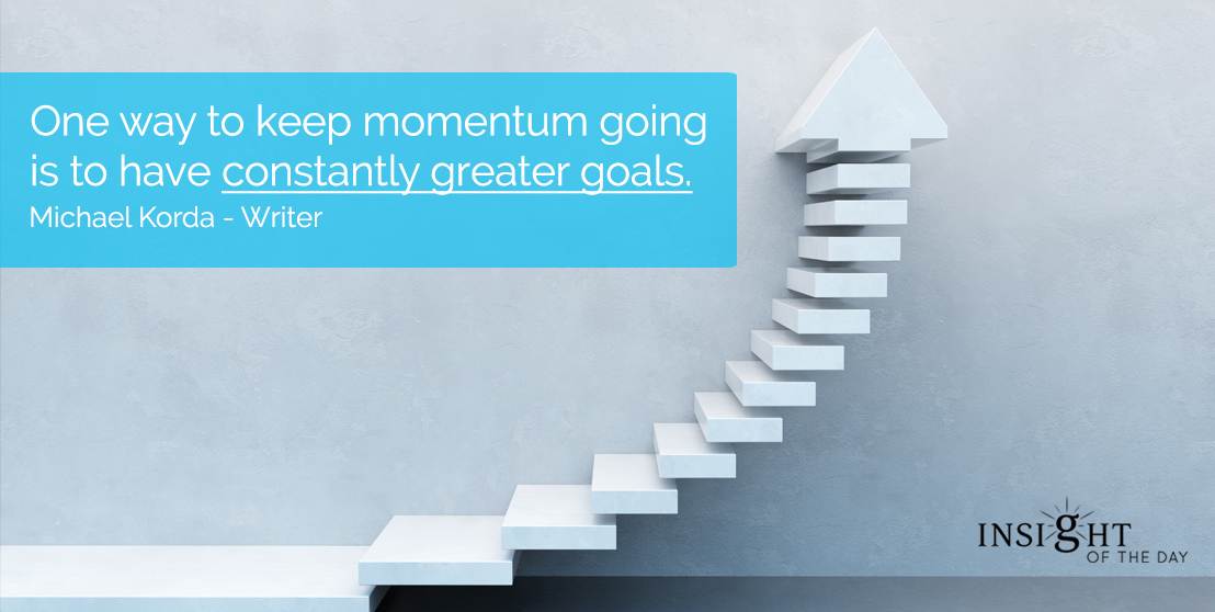 motivational quote: One way to keep momentum going is to have constantly greater goals.