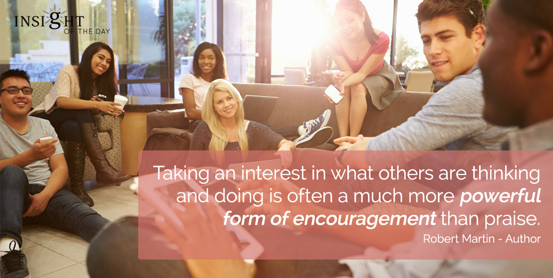 motivational quote: Taking an interest in what others are thinking and doing is often a much more powerful form of encouragement than praise.