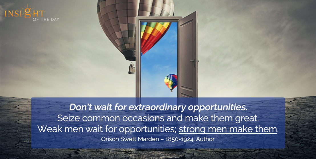 motivational quote: Don't wait for extraordinary opportunities. Seize common occasions and make them great. Weak men wait for opportunities; strong men make them.