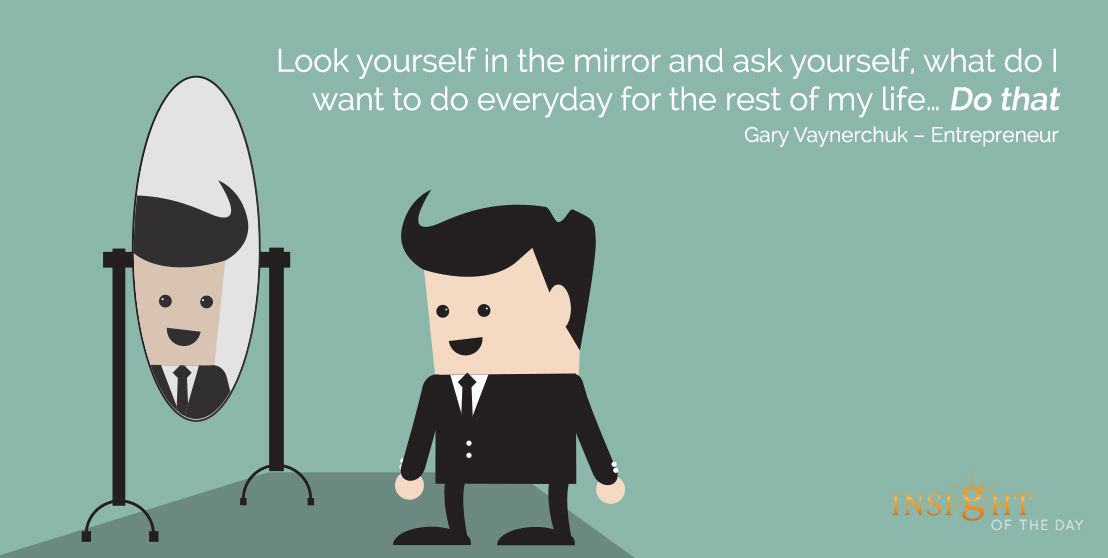 motivational quote: Look yourself in the mirror and ask yourself, what do I want to do everyday for the rest of my life … Do that.
