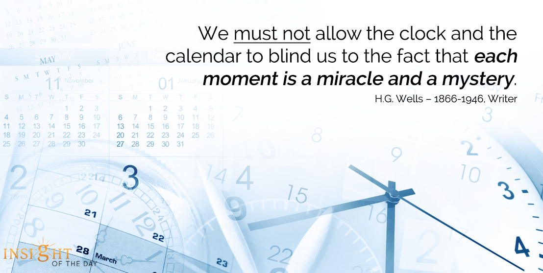 motivational quote: We must not allow the clock and the calendar to blind us to the fact that each moment is a miracle and a mystery.