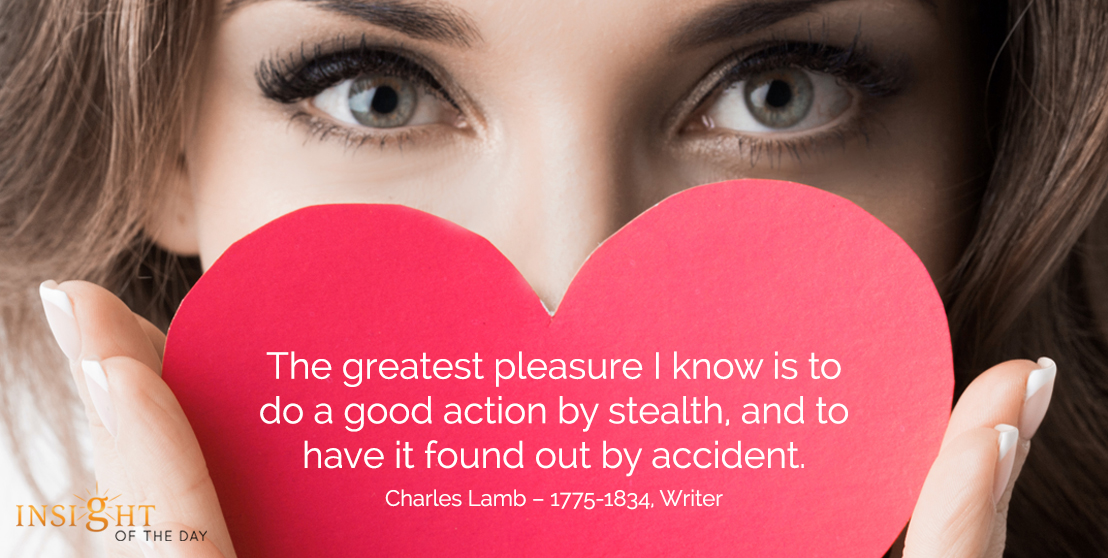 motivational quote: The greatest pleasure I know is to do a good action by stealth, and to have it found out by accident.