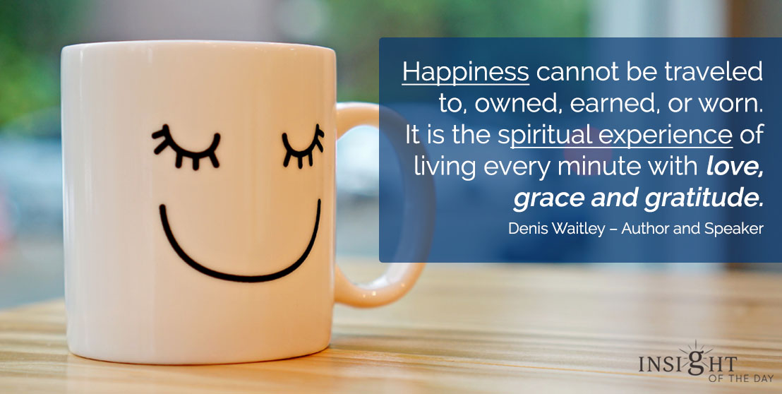 motivational quote: Happiness cannot be traveled to, owned, earned, or worn. It is the spiritual experience of living every minute with love, grace and gratitude. Denis Waitley – Author and Speaker