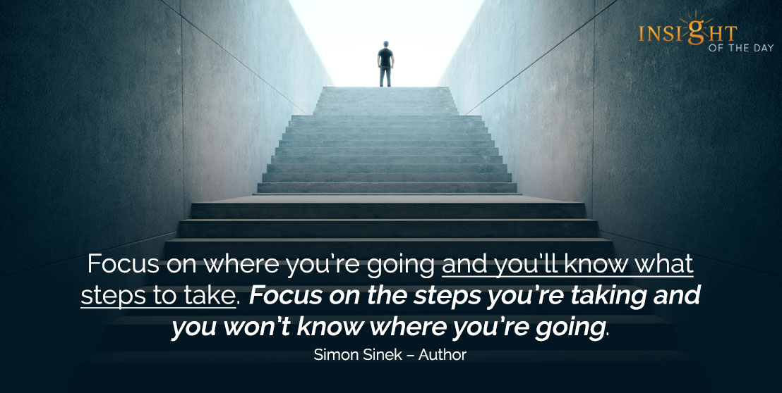 motivational quote: Focus on where you're going and you'll know what steps to take. Focus on the steps you're taking and you won't know where you're going. 