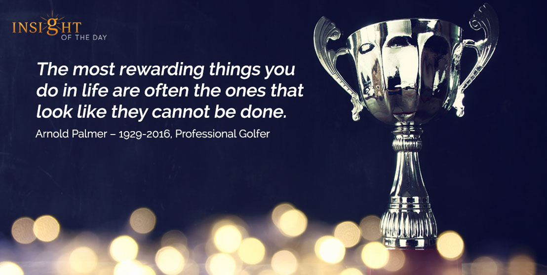 motivational quote: The most rewarding things you do in life are often the ones that look like they cannot be done.