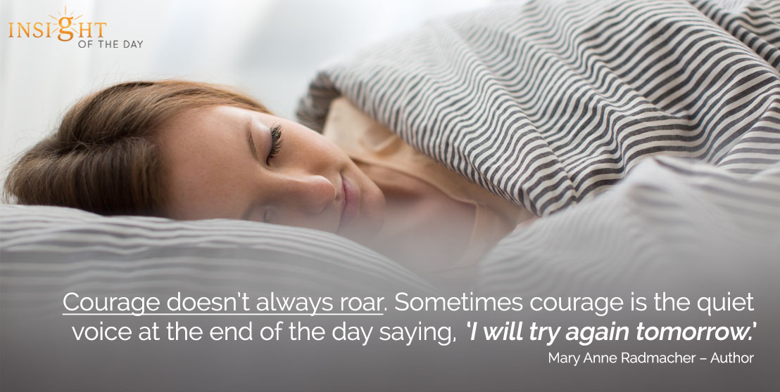 motivational quote: Courage doesn't always roar. Sometimes courage is the quiet voice at the end of the day saying, 'I will try again tomorrow.' Mary Anne Radmacher – Author