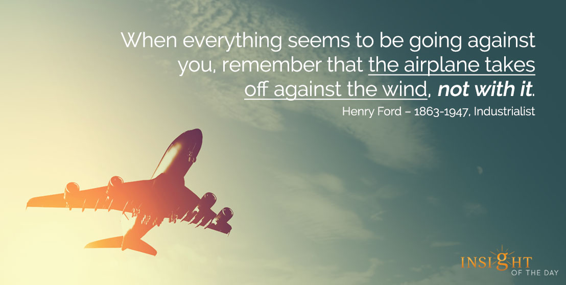 motivational quote: When everything seems to be going against you, remember that the airplane takes off against the wind, not with it.