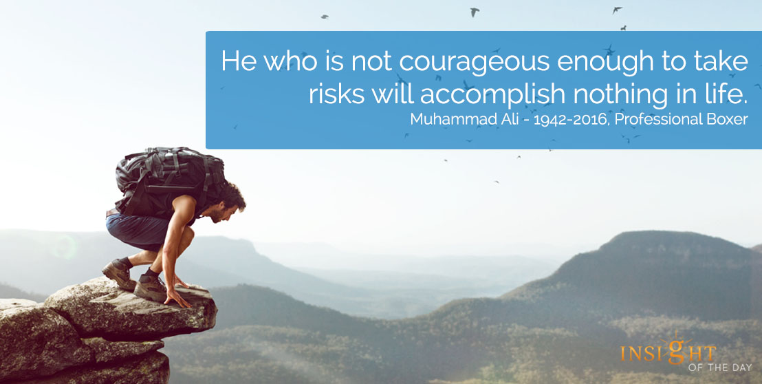 motivational quote: He who is not courageous enough to take risks will accomplish nothing in life. Muhammad Ali – 1942-2016, Professional Boxer