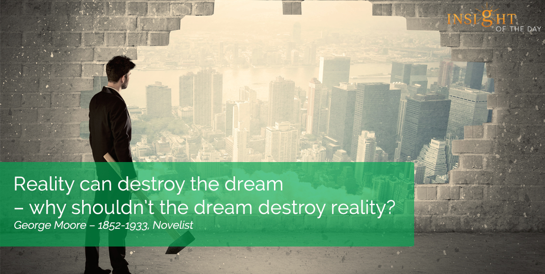 motivational quote: Reality can destroy the dream – why shouldn't the dream destroy reality? George Moore – 1852-1933, Novelist