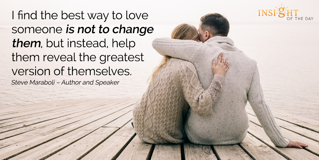 motivational quote: I find the best way to love someone is not to change them, but instead, help them reveal the greatest version of themselves.