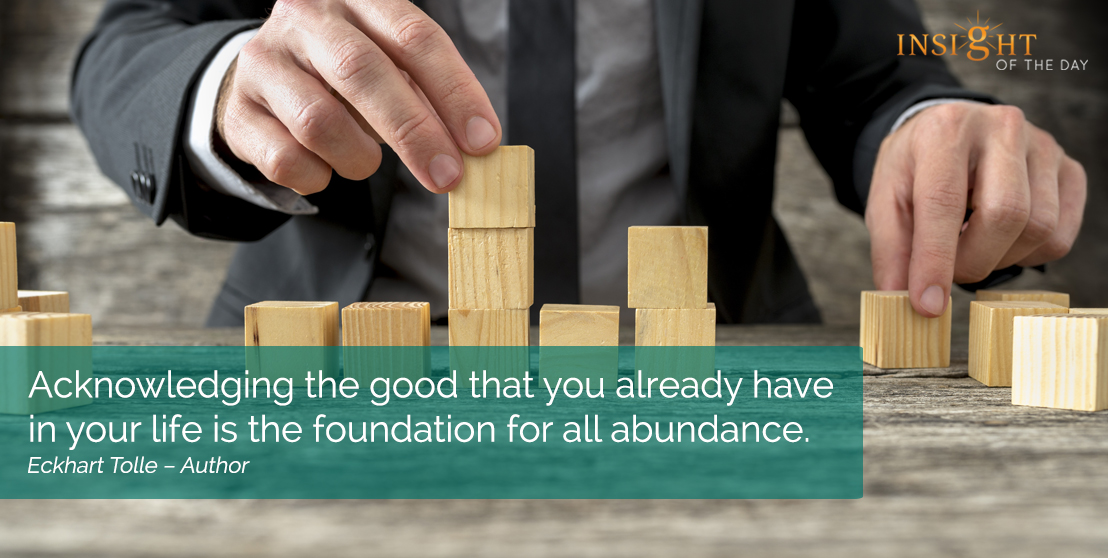 motivational quote: Acknowledging the good that you already have in your life is the foundation for all abundance.