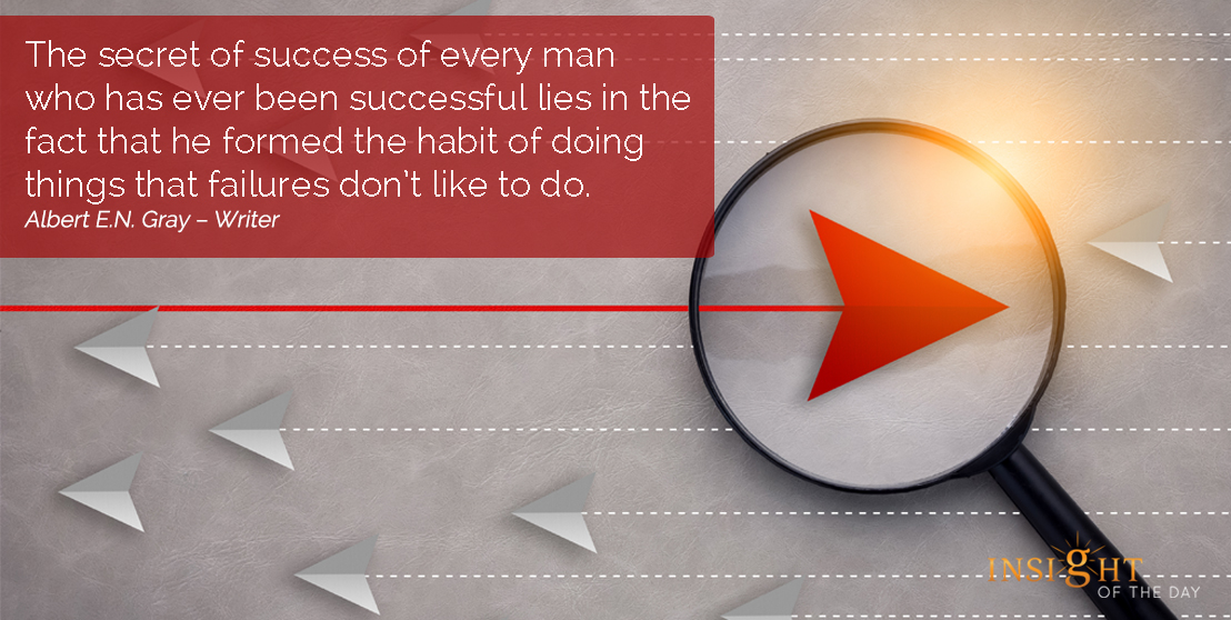 motivational quote: The secret of success of every man who has ever been successful lies in the fact that he formed the habit of doing things that failures don't like to do.