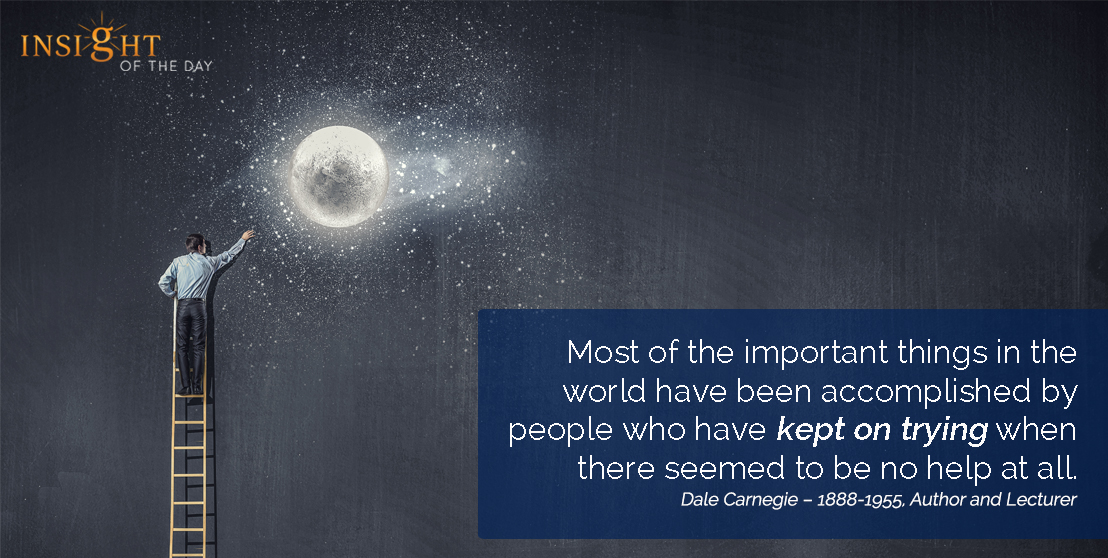 motivational quote: Most of the important things in the world have been accomplished by people who have kept on trying when there seemed to be no help at all.