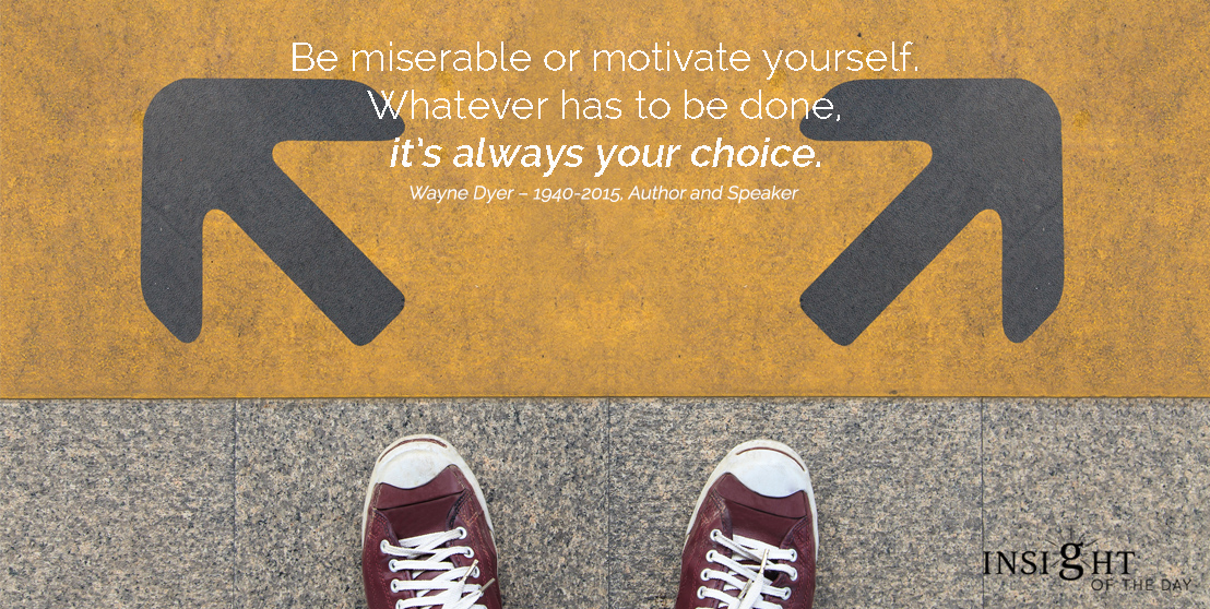 motivational quote: Be miserable or motivate yourself. Whatever has to be done, it's always your choice. Wayne Dyer – 1940-2015, Author and Speaker