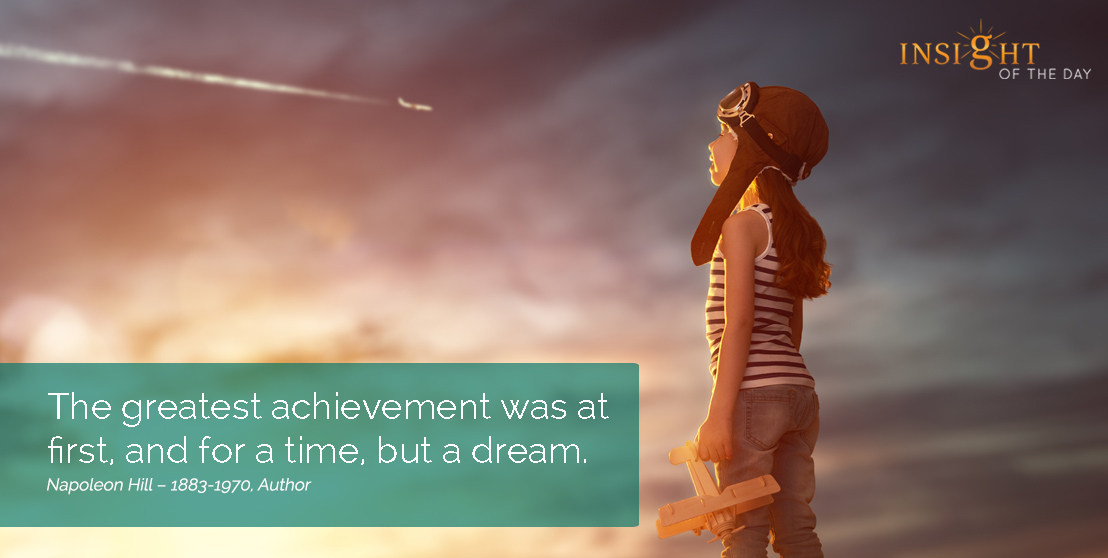 motivational quote: The greatest achievement was at first, and for a time, but a dream.