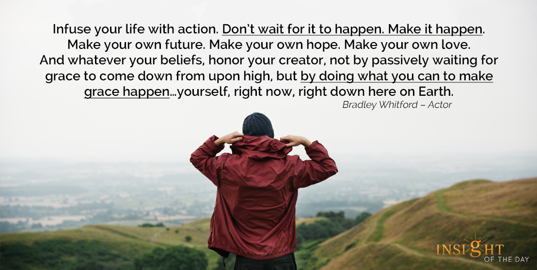 motivational quote: Infuse your life with action. Don't wait for it to happen. Make it happen. Make your own future. Make your own hope. Make your own love. And whatever your beliefs, honor your creator, not by passively waiting for grace to come down from upon high, but by doing what you can to make grace happen…yourself, right now, right down here on Earth.