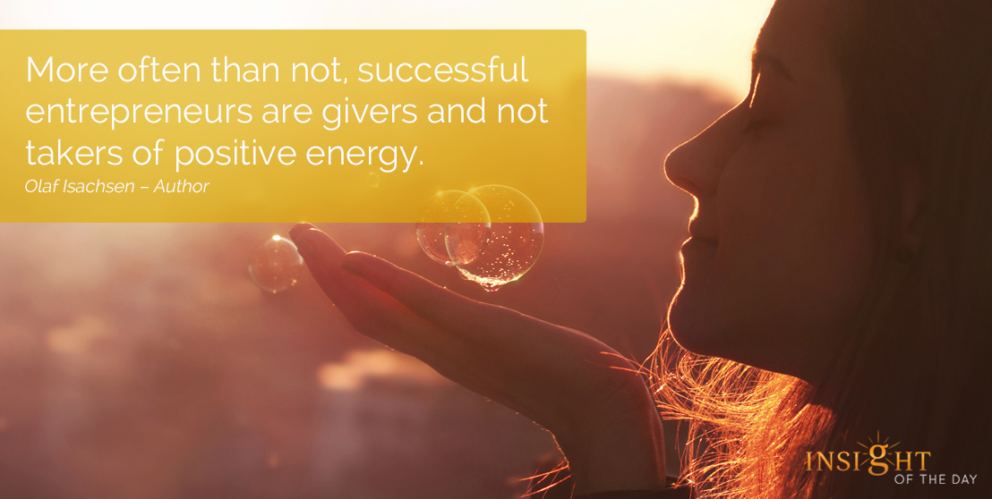motivational quote: More often than not, successful entrepreneurs are givers and not takers of positive energy.