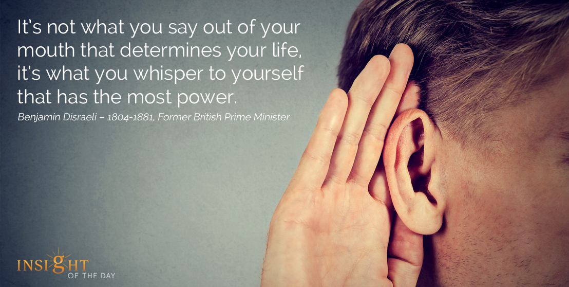motivational quote: It's not what you say out of your mouth that determines your life, it's what you whisper to yourself that has the most power. Benjamin Disraeli – 1804-1881, Former British Prime Minister width=