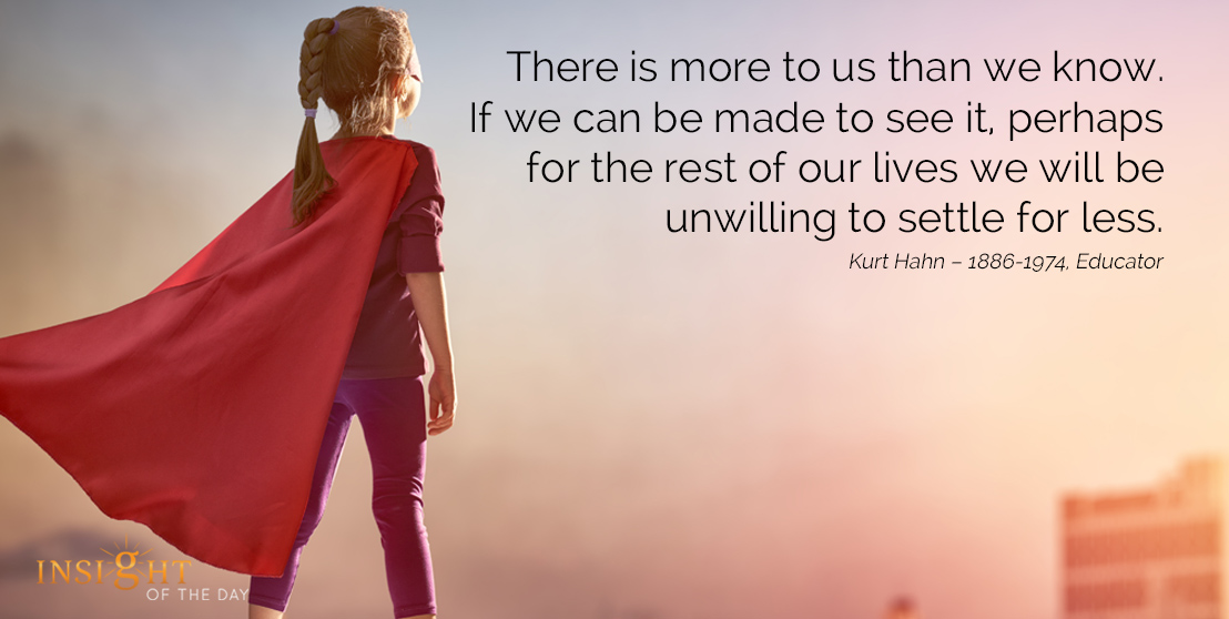 motivational quote: There is more to us than we know. If we can be made to see it, perhaps for the rest of our lives we will be unwilling to settle for less. Kurt Hahn – 1886-1974, Educator