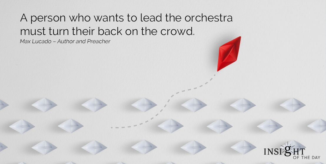 motivational quote: A person who wants to lead the orchestra must turn their back on the crowd. Max Lucado – Author and Preacher
