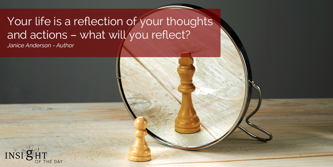 motivational quote: Your life is a reflection of your thoughts and actions – what will you reflect? Janice Anderson - Author