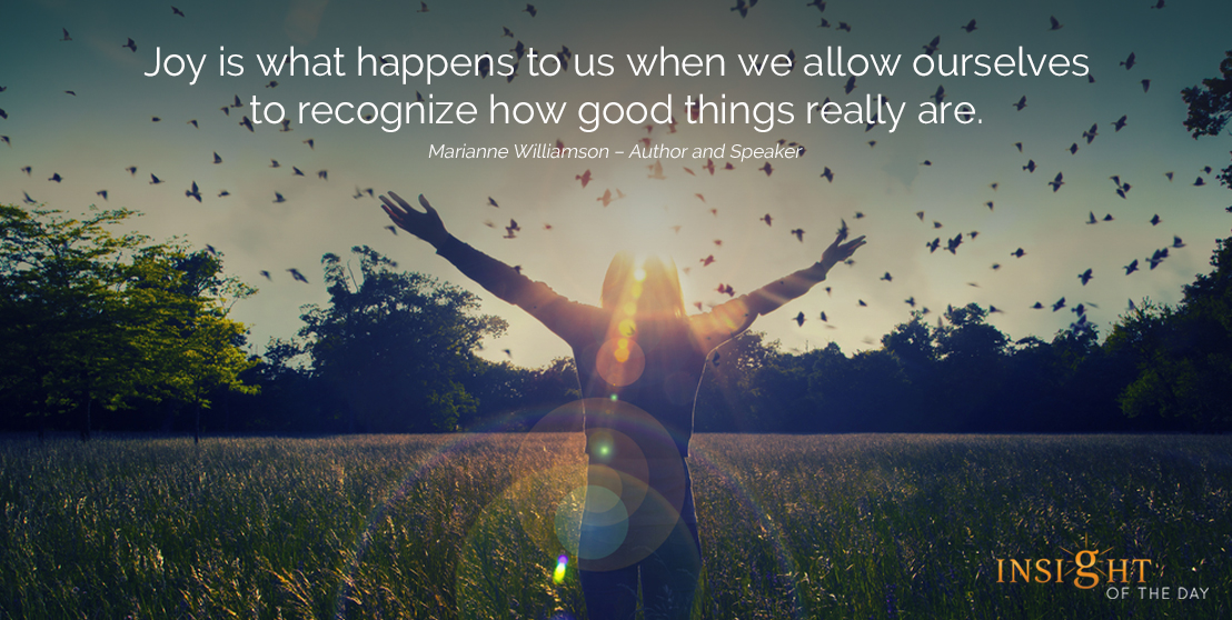 motivational quote: Joy is what happens to us when we allow ourselves to recognize how good things really are.