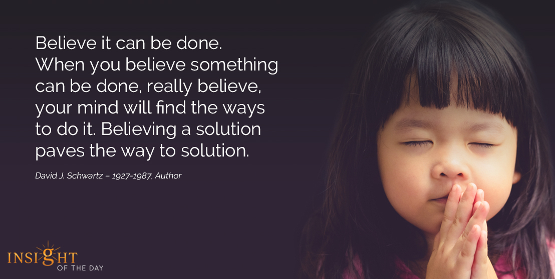 motivational quote: Believe it can be done. When you believe something can be done, really believe, your mind will find the ways to do it. Believing a solution paves the way to solution.