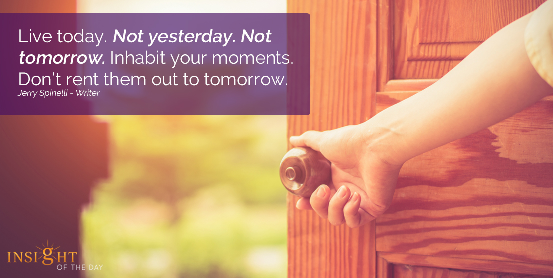motivational quote: Live today. Not yesterday. Not tomorrow. Inhabit your moments. Don't rent them out to tomorrow.