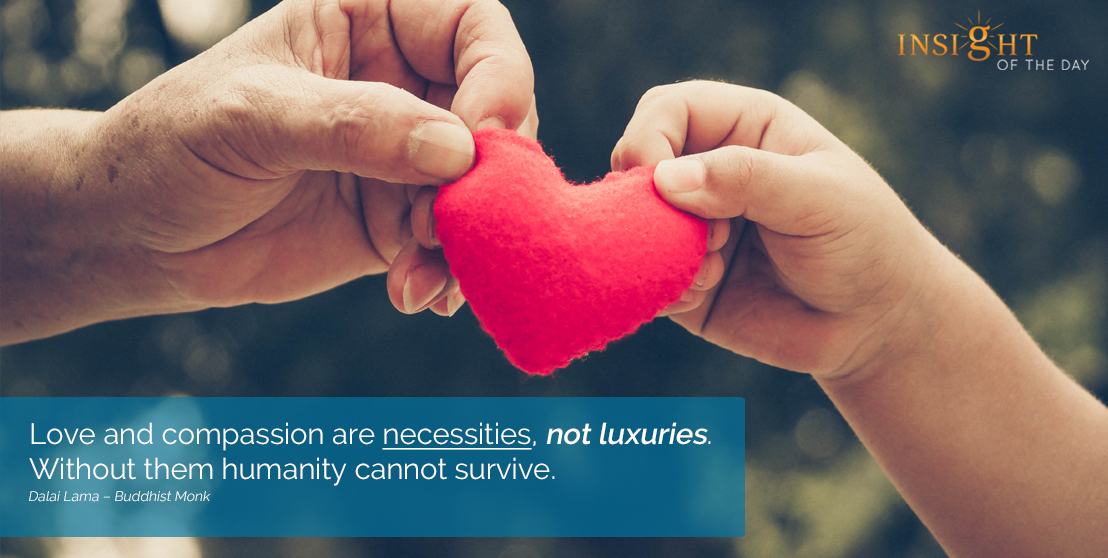 motivational quote: Love and compassion are necessities, not luxuries. Without them humanity cannot survive.