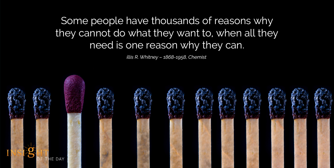 motivational quote: Some people have thousands of reasons why they cannot do what they want to, when all they need is one reason why they can.