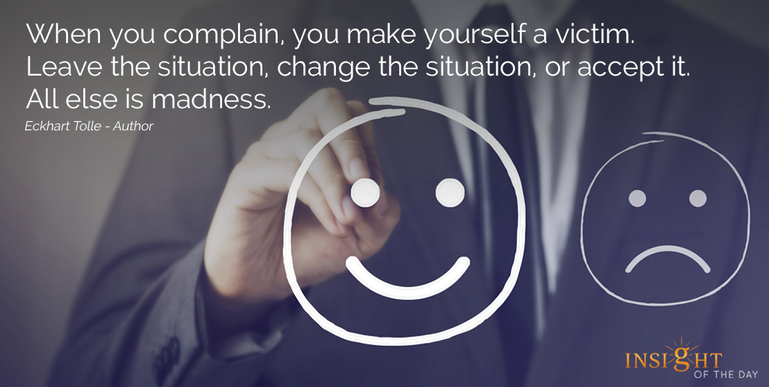 motivational quote: When you complain, you make yourself a victim. Leave the situation, change the situation, or accept it. All else is madness.