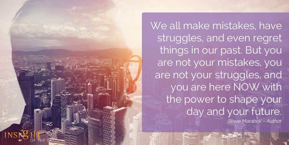 motivational quote: We all make mistakes, have struggles, and even regret things in our past. But you are not your mistakes, you are not your struggles, and you are here NOW with the power to shape your day and your future.