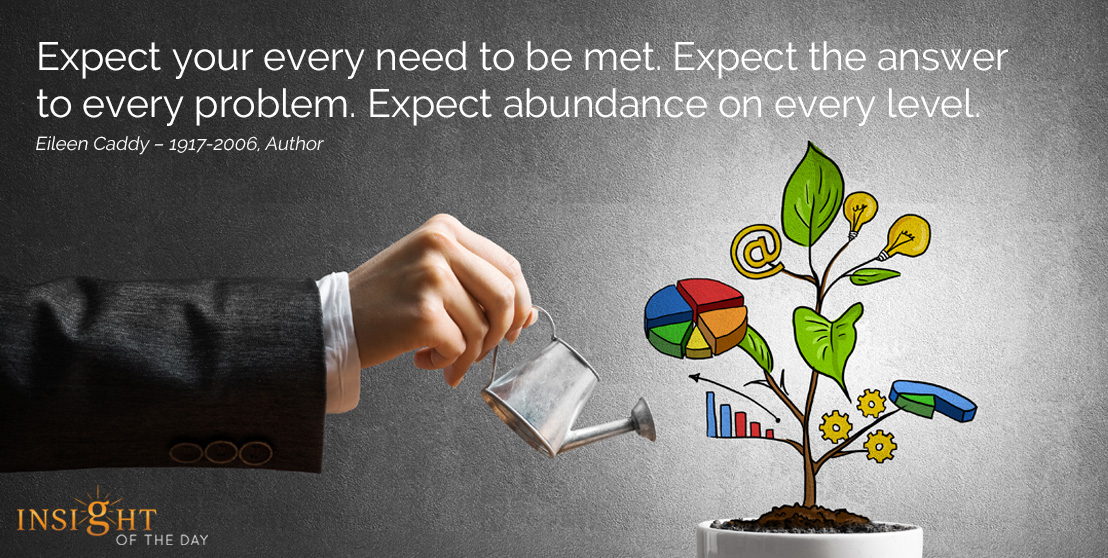 motivational quote: Expect your every need to be met. Expect the answer to every problem. Expect abundance on every level. Eileen Caddy – 1917-2006, Author