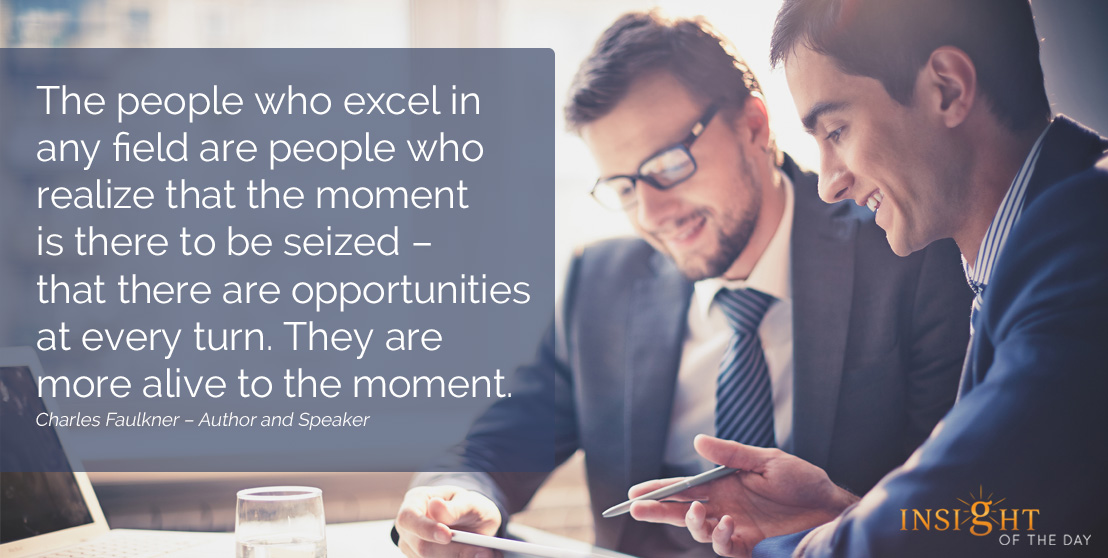 motivational quote: The people who excel in any field are people who realize that the moment is there to be seized – that there are opportunities at every turn. They are more alive to the moment.