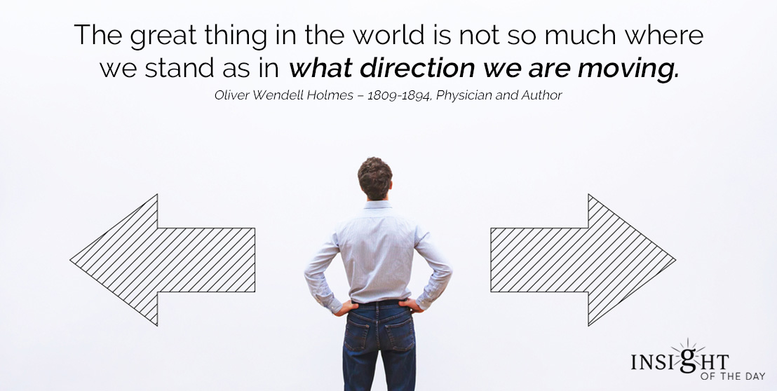 motivational quote: The great thing in the world is not so much where we stand as in what direction we are moving.