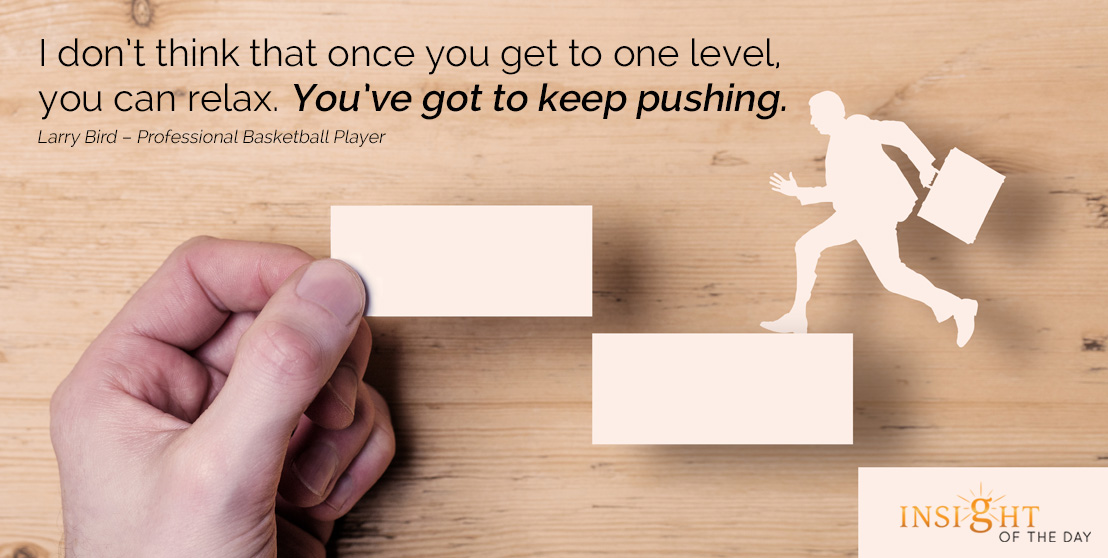 motivational quote: I don't think that once you get to one level, you can relax. You've got to keep pushing.
