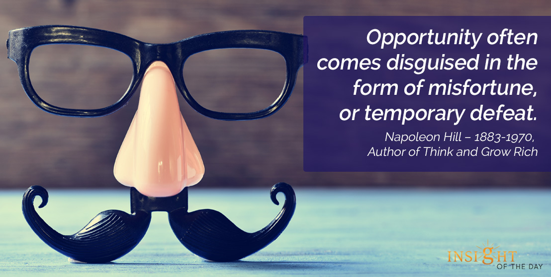 motivational quote: Opportunity often comes disguised in the form of misfortune, or temporary defeat.