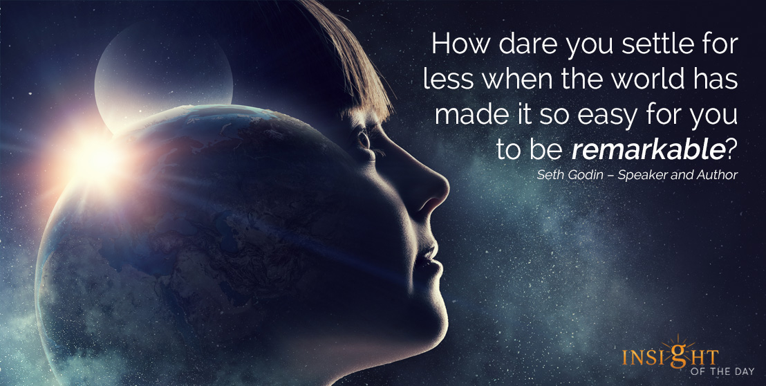 motivational quote: How dare you settle for less when the world has made it so easy for you to be remarkable?