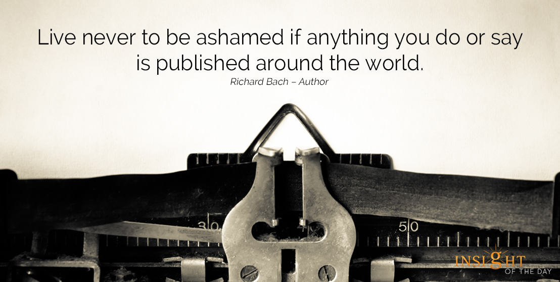 motivational quote: Live never to be ashamed if anything you do or say is published around the world.