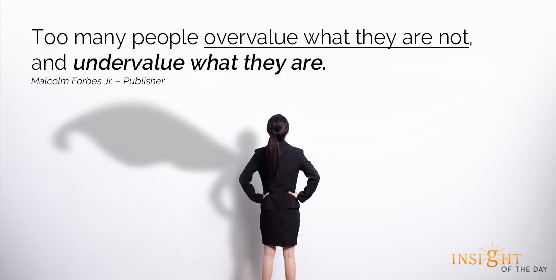 motivational quote: Too many people overvalue what they are not, and undervalue what they are.
